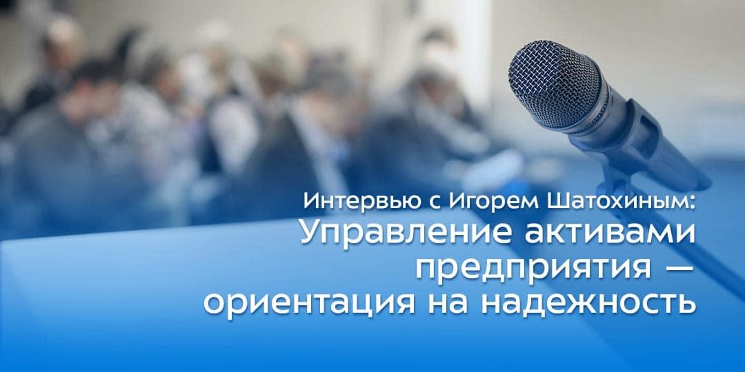 Интервью с Игорем Шатохиным: Управление активами предприятия — ориентация на надежность